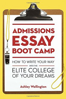 Admissions Essay Boot Camp: How to Write Your Way into the Elite College of Your Dreams - Ashley Wellington