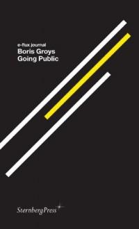 Going Public (E-Flux Journal) - Boris Groys, Julieta Aranda, Brian Kuan Wood, Anton Vidokle