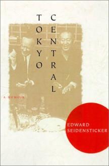 Tokyo Central: A Memoir - Edward G. Seidensticker