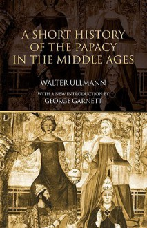 A Short History of the Papacy in the Middle Ages - Walter Ullmann, George Garnett