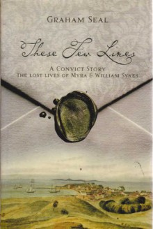 These Few Lines: A Convict Story: The Lost Lives of Myra & William Sykes - Graham Seal