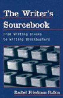 The Writer's Sourcebook: From Writing Blocks to Writing Blockbusters - Rachel Friedman Ballon