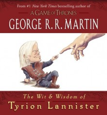 The Wit & Wisdom of Tyrion Lannister - George R.R. Martin