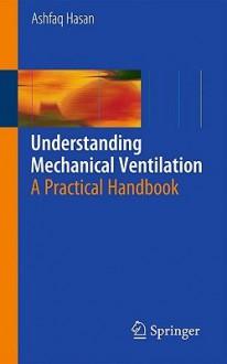 Understanding Mechanical Ventilation: A Practical Handbook - Ashfaq Hasan