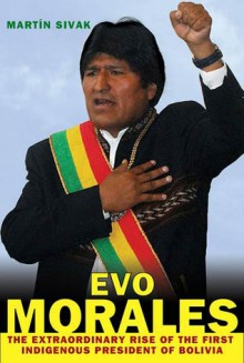 Evo Morales: The Extraordinary Rise of the First Indigenous President of Bolivia - Martin Sivak