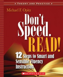 Don't Speed. Read!: 12 Steps to Smart and Sensible Fluency Instruction - Michael Opitz