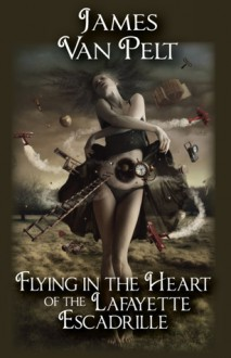 Flying in the Heart of the Lafayette Escadrille - James Van Pelt, Elena Vizerskaya