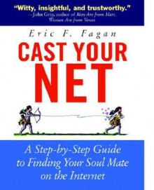 Cast Your Net: A Step-By-Step Guide to Finding Your Soulmate on the Internet - Eric F. Fagan
