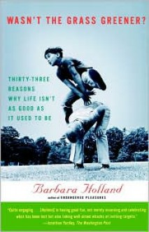 Wasn't the Grass Greener?: Thirty-three Reasons Why Life Isn't as Good as It Used to Be - Barbara Holland, Kati Steele