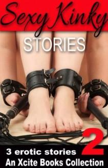 Sexy Kinky Stories - Volume Two - an Xcite Books Collection - Alex Severn, K.D. Grace, Brandon Burnham