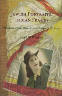 Jewish Portraits, Indian Frames: Women's Narratives from a Diaspora of Hope - Jael Silliman