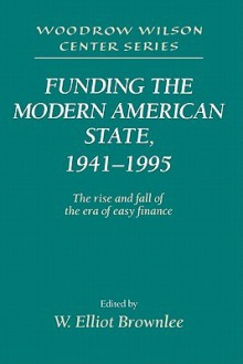 Funding the Modern American State, 1941 1995: The Rise and Fall of the Era of Easy Finance - W. Elliot Brownlee