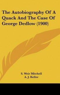 The Autobiography of a Quack and the Case of George Dedlow (1900) - S. Weir Mitchell, Arthur I. Keller