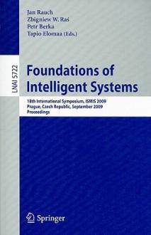 Foundations of Intelligent Systems: 18th International Symposium, ISMIS 2009 Prague, Czech Republic, September 14-17, 2009 Proceedings - Jan Rauch, Zbigniew W. Raś, Petr Berka, Tapio Elomaa