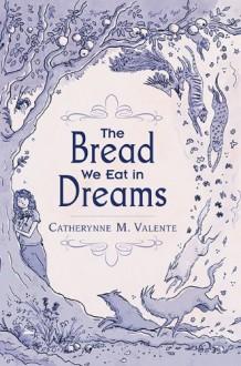 The Bread We Eat in Dreams - Catherynne M. Valente