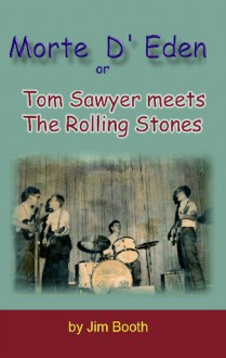 Morte D' Eden, Or, Tom Sawyer Meets the Rolling Stones / By Jim Booth - Jim Booth