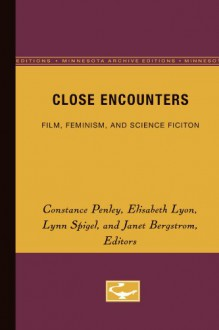 Close Encounters: Film, Feminism, and Science Fiction - Constance Penley, Lynn Spigel, Elisabeth Lyon, Janet Bergstrom