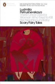 There Once Lived a Woman Who Tried to Kill Her Neighbour's Baby: Scary Fairy Tales - Ludmilla Petrushevskaya