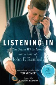 Listening In: The Secret White House Recordings of John F. Kennedy - Ted Widmer,Caroline Kennedy