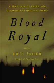 Blood Royal: A True Tale of Crime and Detection in Medieval Paris - Eric Jager