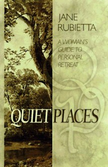 Quiet Places: A Women's Guide to Personal Retreat - Jane Rubietta