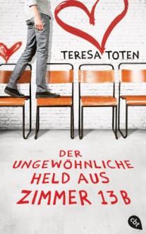 Der ungewöhnliche Held aus Zimmer 13B - Teresa Toten, Ann Lecker