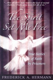 The Spirit Set Me Free: True Stories of Faith by Prisoners - Frederick A. Hermann