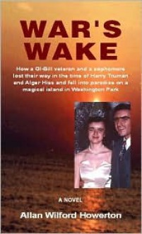War's Wake: How a GI-Bill Veteran and a Sophomore Lost Their Way in the Time of Harry Truman and Alger Hiss and Fell Into Paradise - Allan Howerton