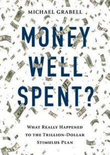 Money Well Spent?: The Truth Behind the Trillion-Dollar Stumulus, the Biggest Economic Recovery Plan in History - Michael Grabell, William Hughes