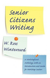 Senior Citizens Writing: A Workshop and Anthology, with an Introduction and Guide for Workshop Leaders - W. Ross Winterowd