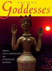 Ancient Goddesses: The Myths and the Evidence - Lucy Goodinson, Christine Morris