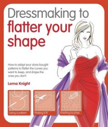 Dressmaking to Flatter Your Shape. by Lorna Knight - Lorna Knight