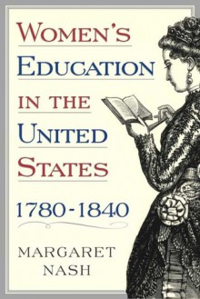 Women's Education in the United States, 1780-1840 - Margaret A. Nash, Nash, Margaret A. Nash, Margaret A.