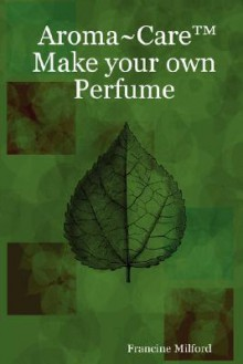 Aroma Care Make Your Own Perfume - Francine Milford