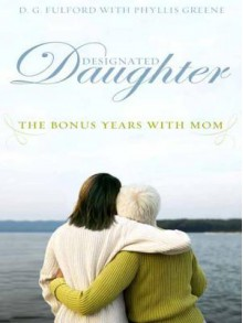 Designated Daughter: The Bonus Years with Mom - D.G. Fulford