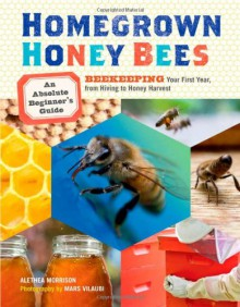 Homegrown Honey Bees: An Absolute Beginner's Guide to Beekeeping Your First Year, from Hiving to Honey Harvest - Alethea Morrison