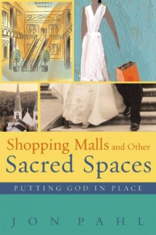 Shopping Malls and Other Sacred Spaces: Putting God in Place - Jon Pahl