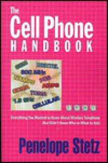 The Cell Phone Handbook: Everything You Wanted to Know about Wireless Telephony (But Didn't Know Whom or What to Ask) - Penelope Stetz