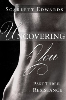 Uncovering You 3: Resistance (Uncovering You, #3) - Scarlett Edwards