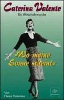 """""""Wo Meine Sonne Scheint"""": Caterina Valente: Ein Wirtschaftswunder (Dtv Premium) (German Edition) - Dieter Bartetzko"""