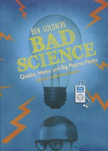 Bad Science: Quacks, Hacks, and Big Pharma Flacks - Ben Goldacre, Michael Page, Jonathan Cowley