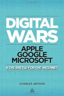 Digital Wars: Apple, Google, Microsoft and the Battle for the Internet - Charles Arthur
