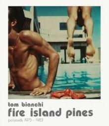 Tom Bianchi: Fire Island Pines, Polaroids 1975-1983 - Cay Rabinowitz, Tom Bianchi