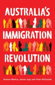 Australia's Immigration Revolution - Andrew Markus, James Jupp, Peter McDonald