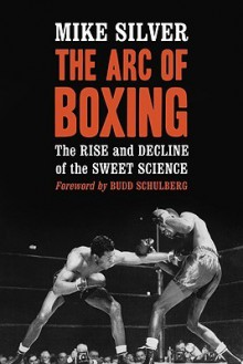 The Arc of Boxing: The Rise and Decline of the Sweet Science - Mike Silver, Budd Schulberg