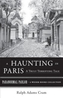 A Haunting in Paris, a Truly Terrifying Tale: Paranormal Parlor, a Weiser Books Collection - Ralph Adams Cram