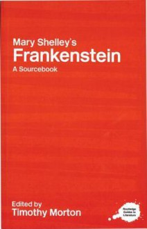 Mary Shelley's Frankenstein: A Routledge Study Guide and Sourcebook (Routledge Guides to Literature) - Timothy Morton
