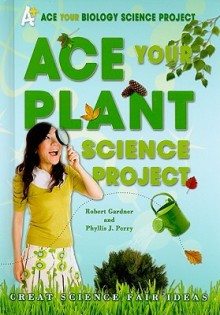 Ace Your Plant Science Project: Great Science Fair Ideas - Robert Gardner, Phyllis Perry