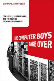 The Computer Boys Take Over: Computers, Programmers, and the Politics of Technical Expertise (History of Computing) - Nathan L. Ensmenger