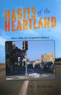 Habits of the Heartland: Small-Town Life in Modern America - Lyn C. Macgregor